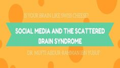 Is Your Brain Like Swiss Cheese? Social Media and the Scattered Brain Syndrome | Mufti Abdur-Rahman