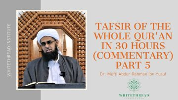 Tafsir of the Whole Qur'an in 30 Hours (Commentary) Part 5 | Dr. Mufti Abdur-Rahman ibn Yusuf