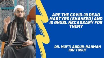 Are the COVID-19 Dead Martyrs (Shaheed) and is Ghusl Necassary for Them? | Dr. Mufti Abdur-Rahman