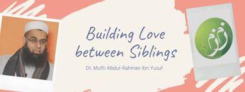 Q&A: Building Love between Siblings | Dr. Mufti Abdur-Rahman ibn Yusuf