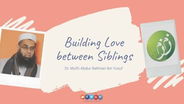 Q&A: Building Love between Siblings | Dr. Mufti Abdur-Rahman ibn Yusuf
