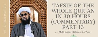 Tafsir of the Whole Qur'an in 30 Hours (Commentary) Part 13 | Dr. Mufti Abdur-Rahman ibn Yusuf