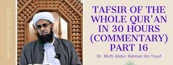 Tafsir of the Whole Qur'an in 30 Hours (Commentary) Part 16 | Dr. Mufti Abdur-Rahman ibn Yusuf