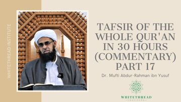 Tafsir of the Whole Qur'an in 30 Hours (Commentary) Part 17 | Dr. Mufti Abdur-Rahman ibn Yusuf