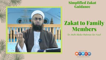 Simplified Zakat Guidance: Zakat to Family Members | Dr. Mufti Abdur-Rahman ibn Yusuf