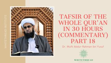 Tafsir of the Whole Qur'an in 30 Hours (Commentary) Part 18 | Dr. Mufti Abdur-Rahman ibn Yusuf
