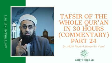Tafsir of the Whole Qur'an in 30 Hours (Commentary) Part 24 | Dr. Mufti Abdur-Rahman ibn Yusuf