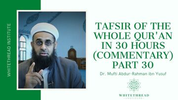 Tafsir of the Whole Qur'an in 30 Hours (Commentary) Part 30 | Dr. Mufti Abdur-Rahman ibn Yusuf