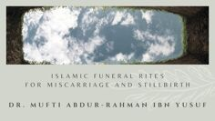 Islamic Funeral Rites for Miscarriage and Stillbirth | Dr. Mufti Abdur-Rahman ibn Yusuf