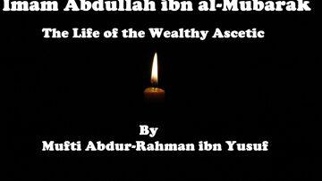 Imam Abdullah ibn al-Mubarak: The Life of the Wealthy Ascetic | Mufti Abdur-Rahman ibn Yusuf