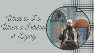 What to Do When a Person is Dying | Dr. Mufti Abdur-Rahman ibn Yusuf