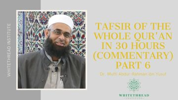 Tafsir of the Whole Qur'an in 30 Hours (Commentary) Part 6 | Dr. Mufti Abdur-Rahman ibn Yusuf