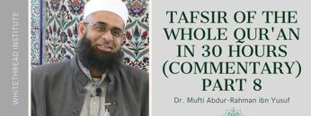 Tafsir of the Whole Qur'an in 30 Hours (Commentary) Part 8 | Dr. Mufti Abdur-Rahman ibn Yusuf