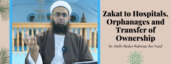 Simplified Zakat Guidance: Zakat to Hospitals, Orphanages and Transfer of Ownership
