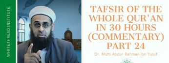 Tafsir of the Whole Qur'an in 30 Hours (Commentary) Part 24   Dr. Mufti Abdur-Rahman ibn Yusuf
