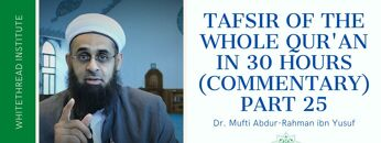 Tafsir of the Whole Qur'an in 30 Hours (Commentary) Part 25 | Dr. Mufti Abdur-Rahman ibn Yusuf