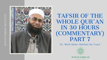 Tafsir of the Whole Qur'an in 30 Hours (Commentary) Part 7 | Dr. Mufti Abdur-Rahman ibn Yusuf